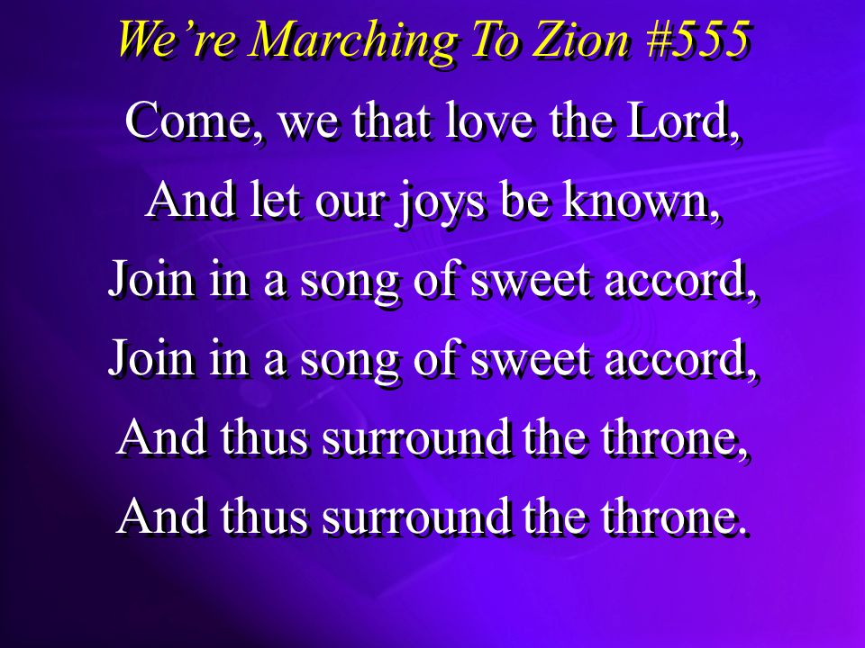 Were Marching To Zion #555 Come, we that love the Lord, And let our joys be known, Join in a song of sweet accord, And thus surround the throne, And thus surround the throne.
