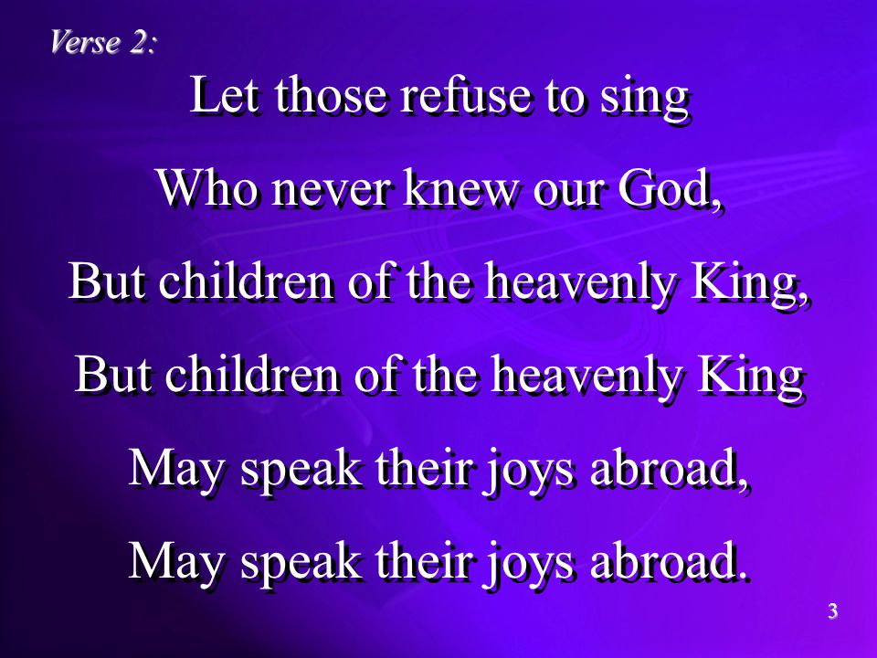 Let those refuse to sing Who never knew our God, But children of the heavenly King, But children of the heavenly King May speak their joys abroad, May speak their joys abroad.
