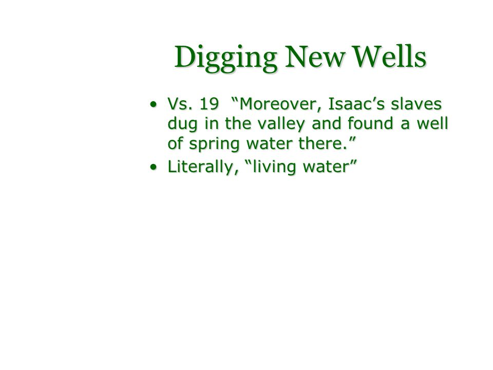 Digging New Wells Vs. 19 Moreover, Isaacs slaves dug in the valley and found a well of spring water there.Vs. 19 Moreover, Isaacs slaves dug in the va