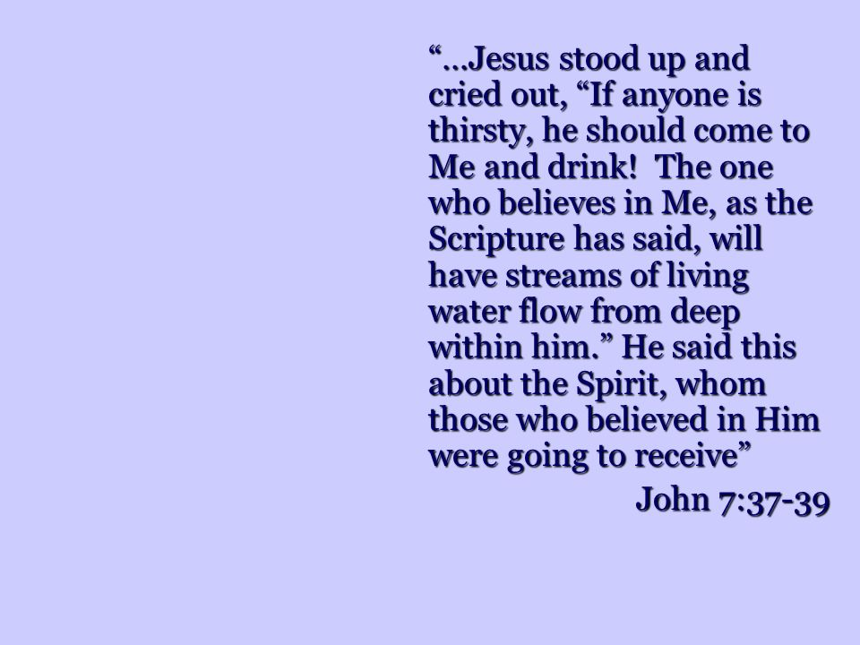 …Jesus stood up and cried out, If anyone is thirsty, he should come to Me and drink.