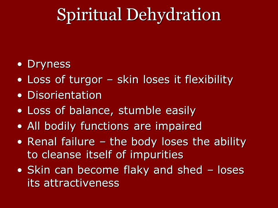 Spiritual Dehydration DrynessDryness Loss of turgor – skin loses it flexibilityLoss of turgor – skin loses it flexibility DisorientationDisorientation Loss of balance, stumble easilyLoss of balance, stumble easily All bodily functions are impairedAll bodily functions are impaired Renal failure – the body loses the ability to cleanse itself of impuritiesRenal failure – the body loses the ability to cleanse itself of impurities Skin can become flaky and shed – loses its attractivenessSkin can become flaky and shed – loses its attractiveness