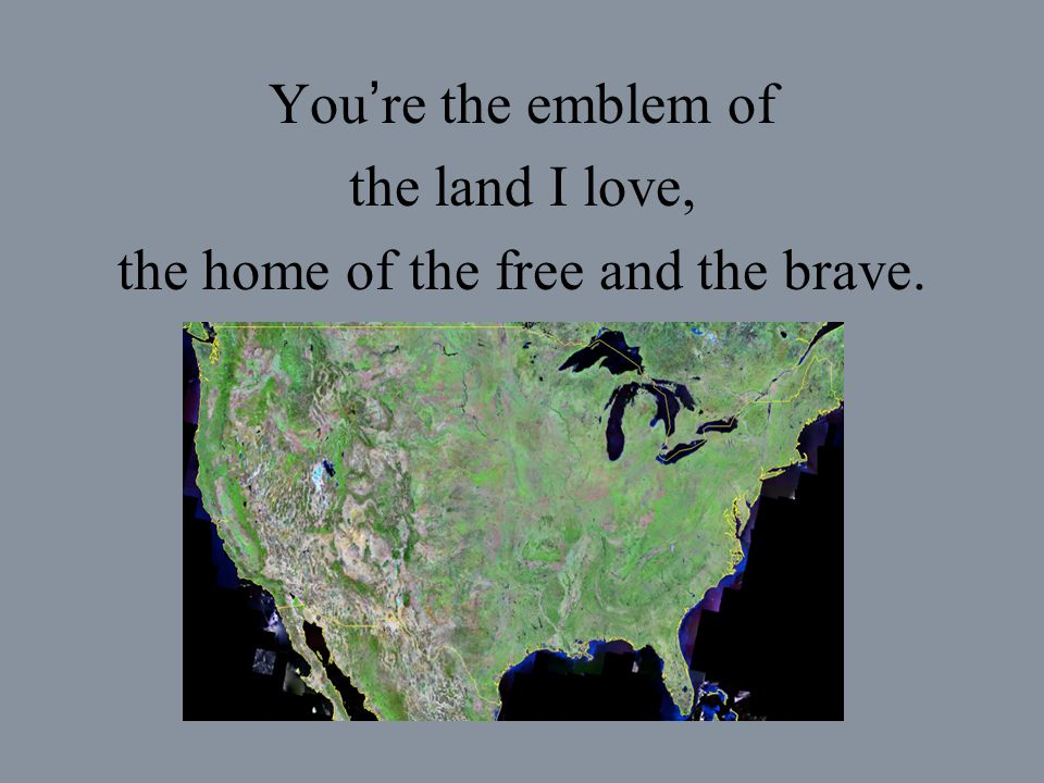 You re the emblem of the land I love, the home of the free and the brave.