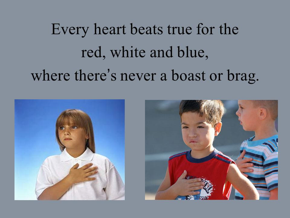 Every heart beats true for the red, white and blue, where there s never a boast or brag.