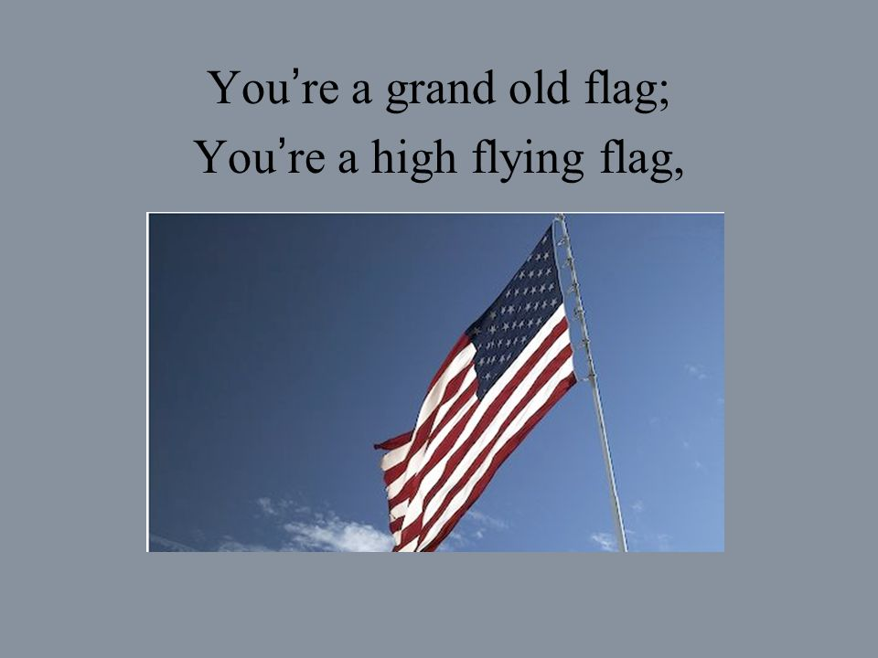 You re a grand old flag; You re a high flying flag,