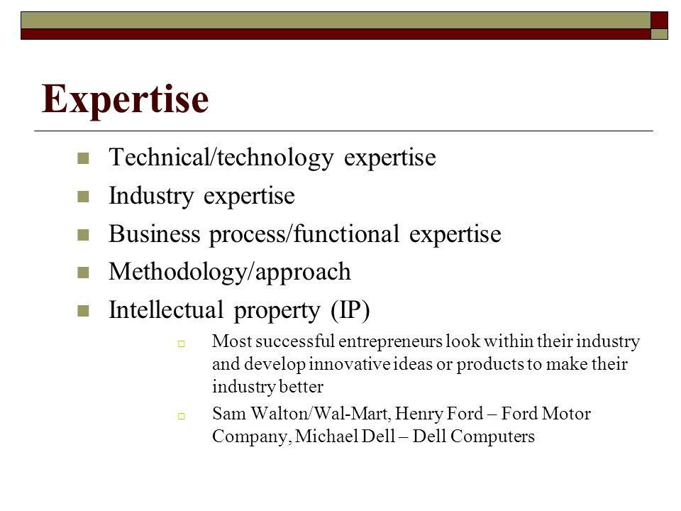 Expertise Technical/technology expertise Industry expertise Business process/functional expertise Methodology/approach Intellectual property (IP) Most successful entrepreneurs look within their industry and develop innovative ideas or products to make their industry better Sam Walton/Wal-Mart, Henry Ford – Ford Motor Company, Michael Dell – Dell Computers