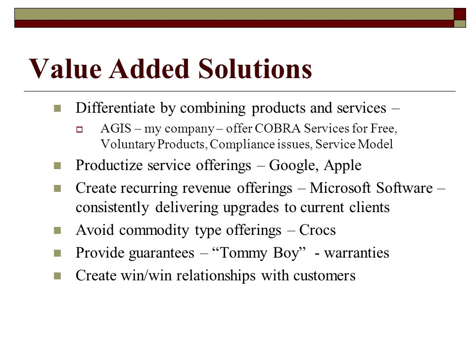 Value Added Solutions Differentiate by combining products and services – AGIS – my company – offer COBRA Services for Free, Voluntary Products, Compliance issues, Service Model Productize service offerings – Google, Apple Create recurring revenue offerings – Microsoft Software – consistently delivering upgrades to current clients Avoid commodity type offerings – Crocs Provide guarantees – Tommy Boy - warranties Create win/win relationships with customers