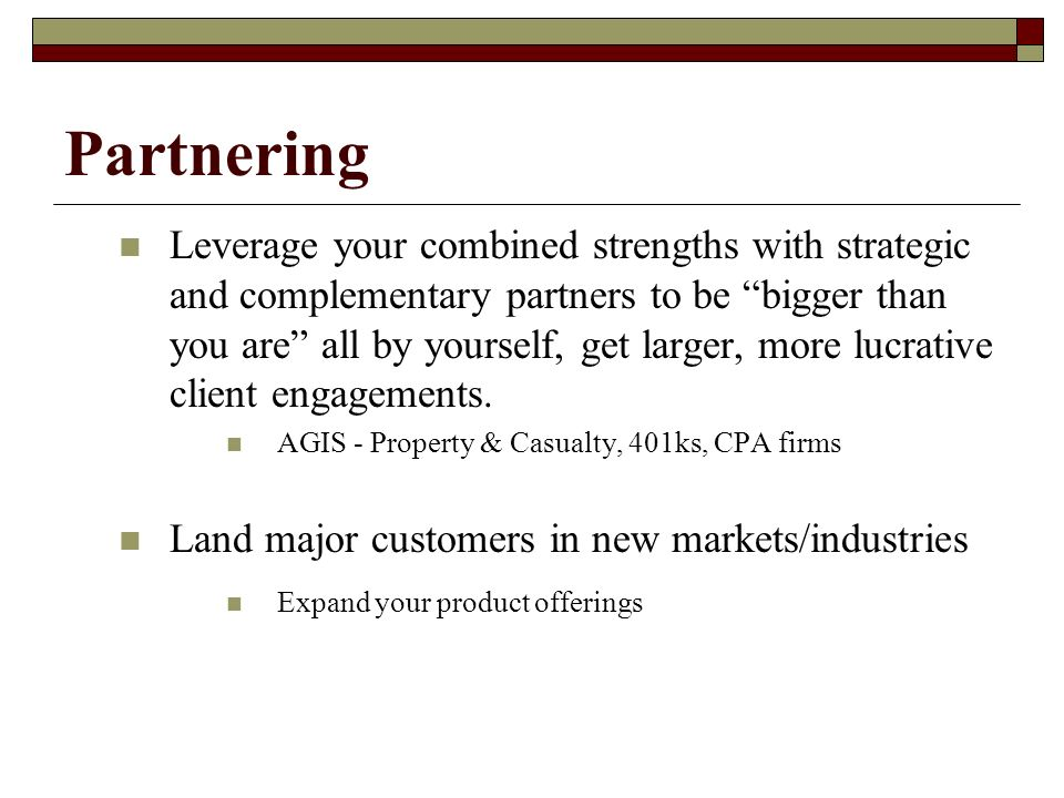 Partnering Leverage your combined strengths with strategic and complementary partners to be bigger than you are all by yourself, get larger, more lucrative client engagements.