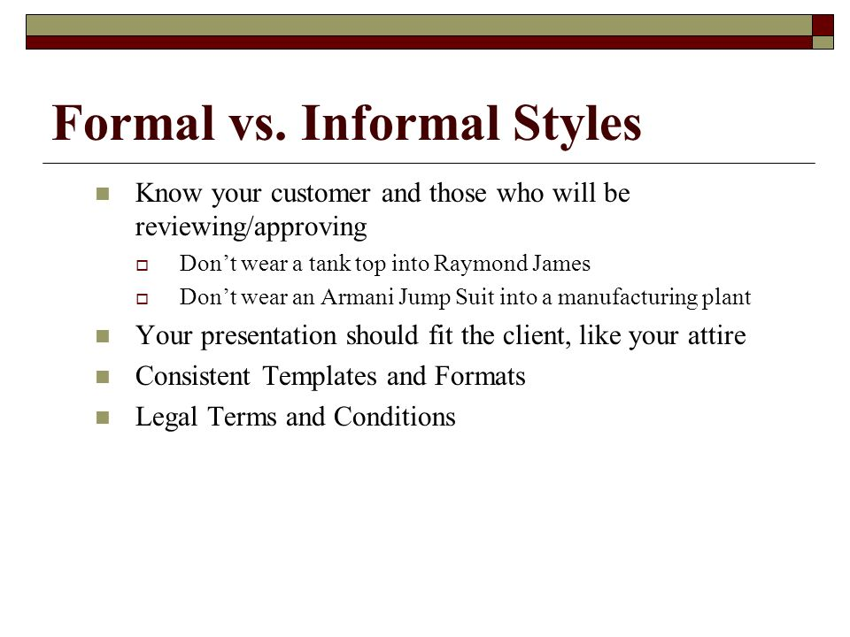 Formal vs. Informal Styles Know your customer and those who will be reviewing/approving Dont wear a tank top into Raymond James Dont wear an Armani Ju