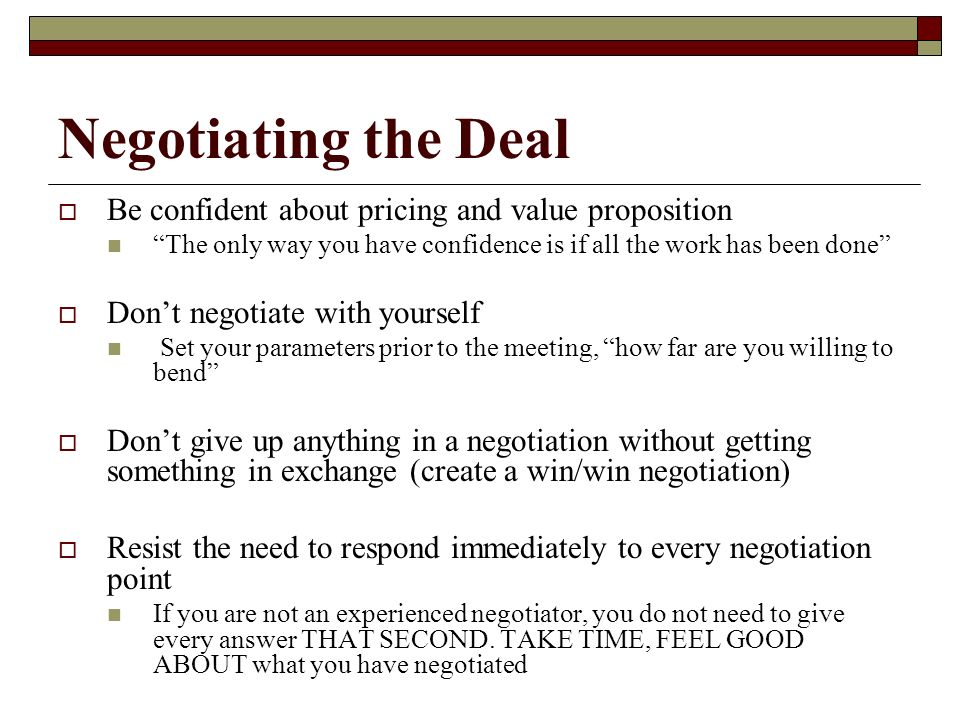 Negotiating the Deal Be confident about pricing and value proposition The only way you have confidence is if all the work has been done Dont negotiate with yourself Set your parameters prior to the meeting, how far are you willing to bend Dont give up anything in a negotiation without getting something in exchange (create a win/win negotiation) Resist the need to respond immediately to every negotiation point If you are not an experienced negotiator, you do not need to give every answer THAT SECOND.