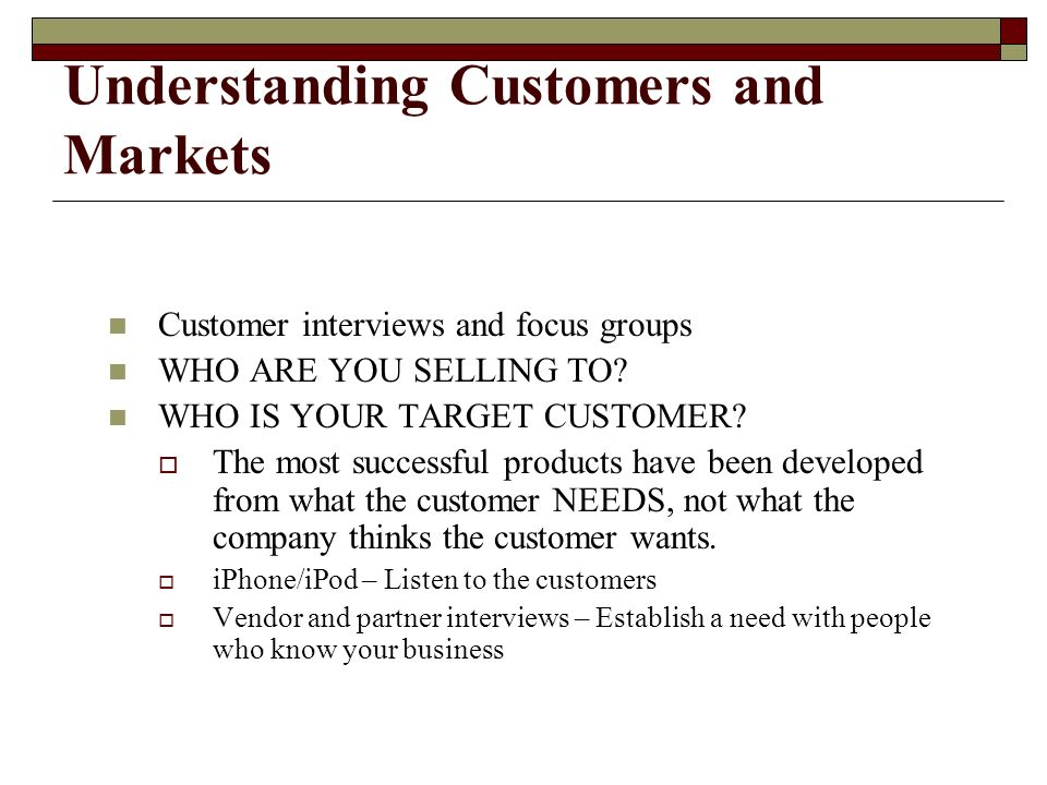 Understanding Customers and Markets Customer interviews and focus groups WHO ARE YOU SELLING TO.