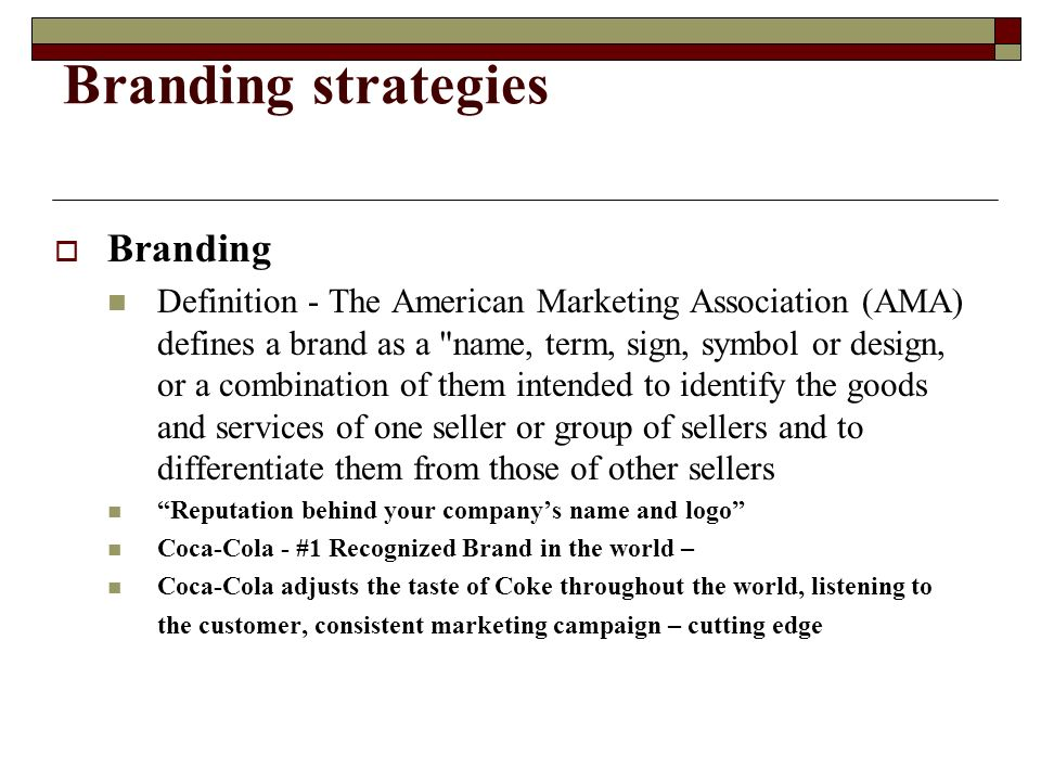 Branding strategies Branding Definition - The American Marketing Association (AMA) defines a brand as a name, term, sign, symbol or design, or a combination of them intended to identify the goods and services of one seller or group of sellers and to differentiate them from those of other sellers Reputation behind your companys name and logo Coca-Cola - #1 Recognized Brand in the world – Coca-Cola adjusts the taste of Coke throughout the world, listening to the customer, consistent marketing campaign – cutting edge