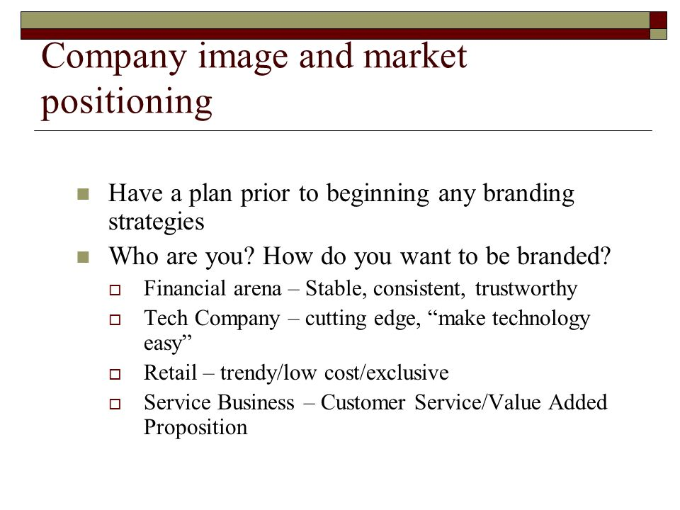 Company image and market positioning Have a plan prior to beginning any branding strategies Who are you.