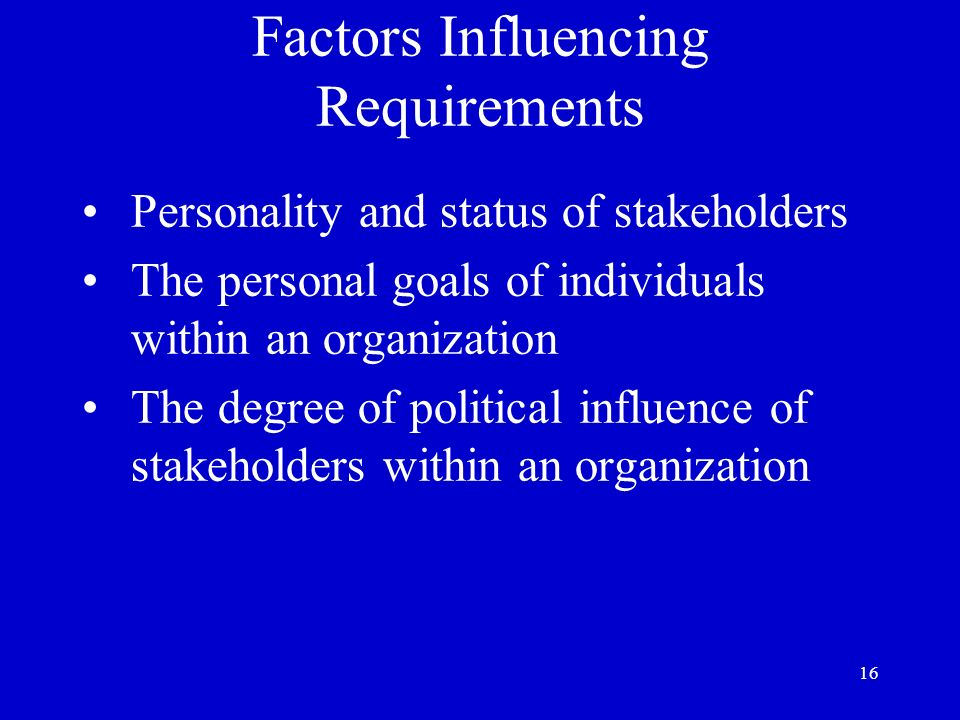 16 Factors Influencing Requirements Personality and status of stakeholders The personal goals of individuals within an organization The degree of poli