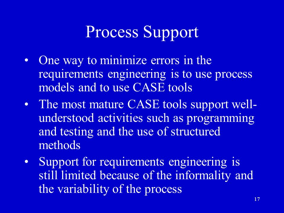 17 Process Support One way to minimize errors in the requirements engineering is to use process models and to use CASE tools The most mature CASE tool