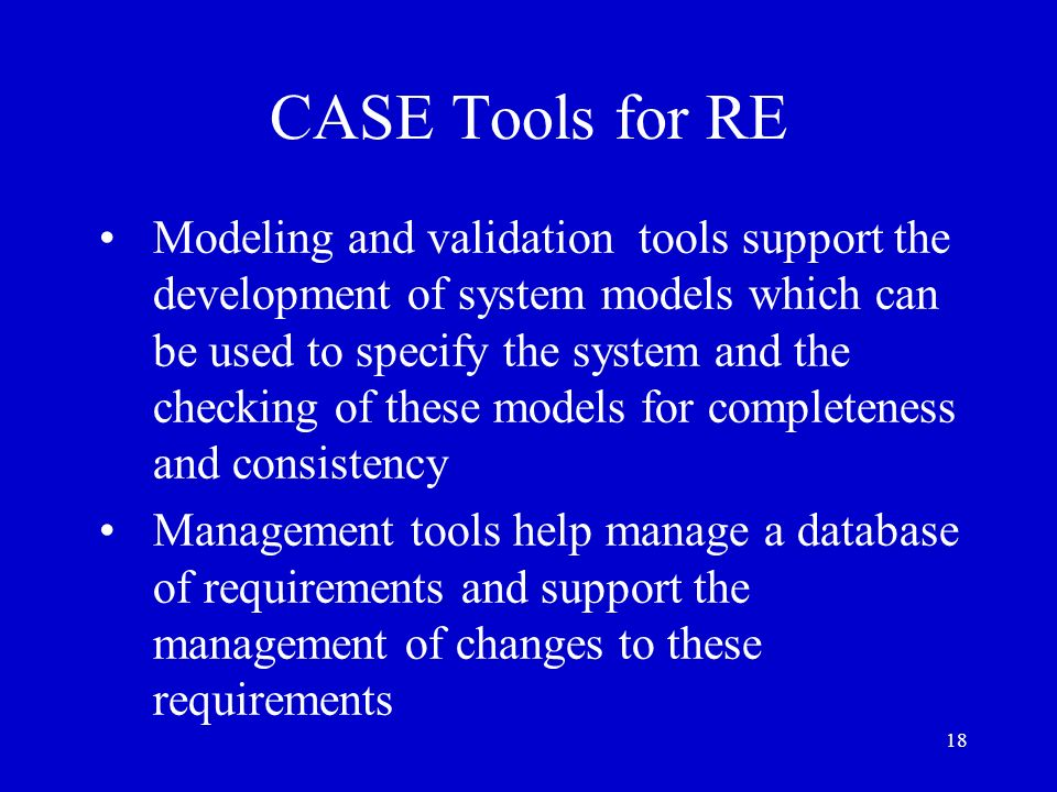 18 CASE Tools for RE Modeling and validation tools support the development of system models which can be used to specify the system and the checking o