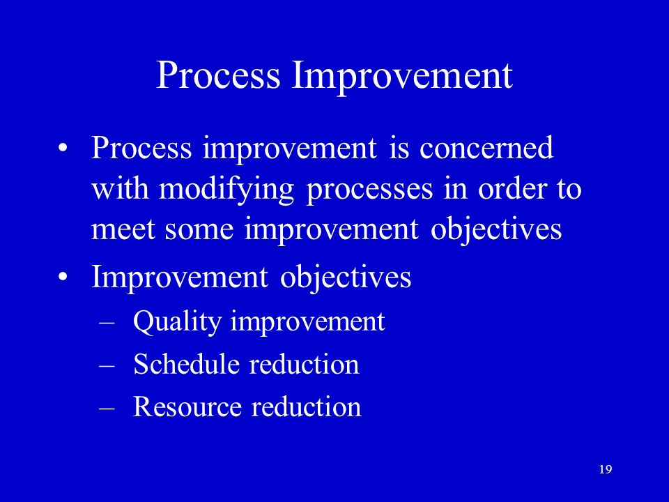 19 Process Improvement Process improvement is concerned with modifying processes in order to meet some improvement objectives Improvement objectives –