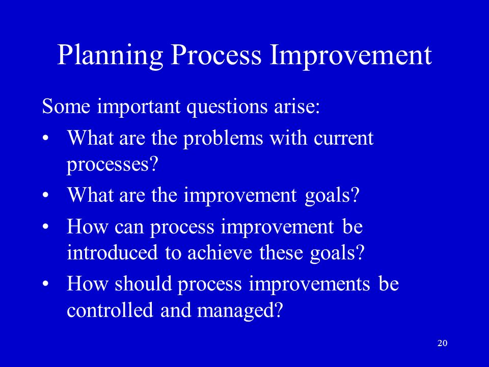 20 Planning Process Improvement Some important questions arise: What are the problems with current processes? What are the improvement goals? How can