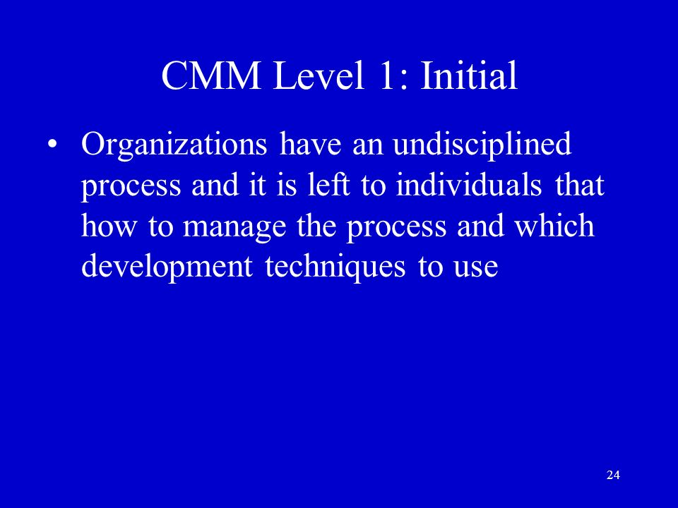 24 CMM Level 1: Initial Organizations have an undisciplined process and it is left to individuals that how to manage the process and which development