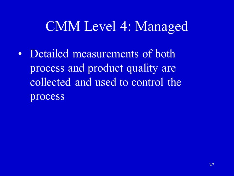 27 CMM Level 4: Managed Detailed measurements of both process and product quality are collected and used to control the process