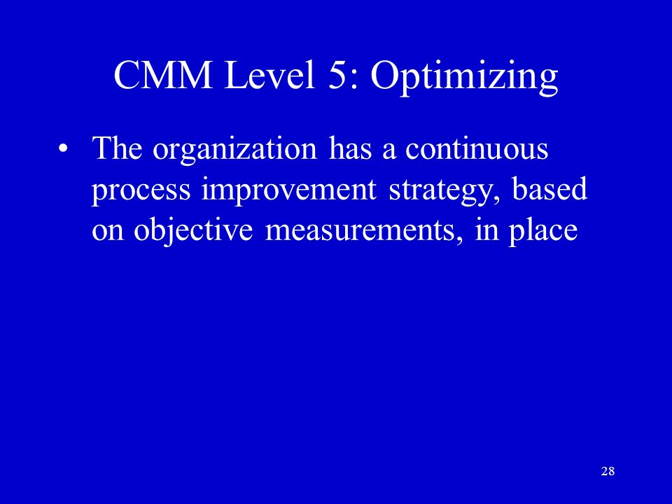 28 CMM Level 5: Optimizing The organization has a continuous process improvement strategy, based on objective measurements, in place