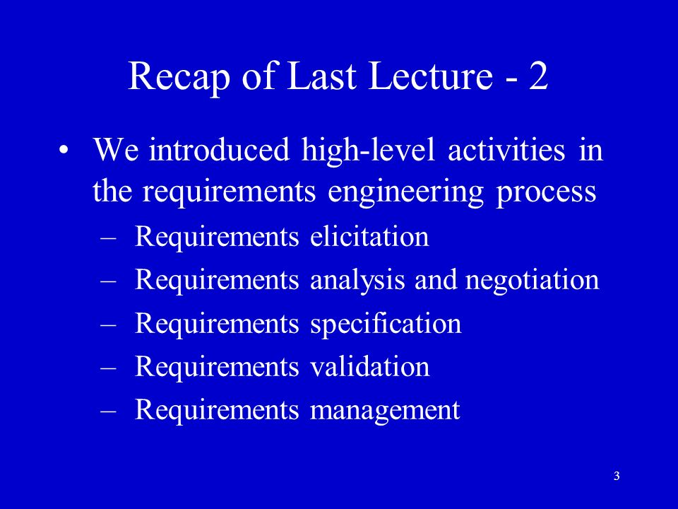3 Recap of Last Lecture - 2 We introduced high-level activities in the requirements engineering process –Requirements elicitation –Requirements analys