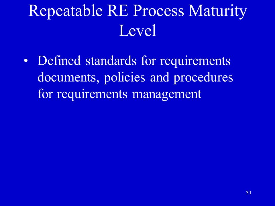 31 Repeatable RE Process Maturity Level Defined standards for requirements documents, policies and procedures for requirements management
