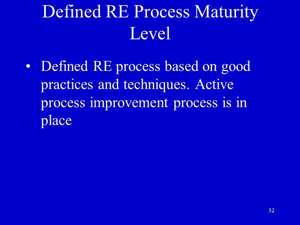 32 Defined RE Process Maturity Level Defined RE process based on good practices and techniques. Active process improvement process is in place