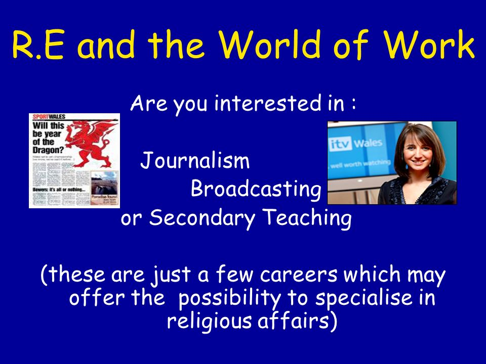 Other Careers which may benefit from R.E Advertising Advisory Work Architecture Armed Forces Career Guidance Civil Service Community work Counselling Social Work Marketing Environmental Health Human Resources/personnel work Law Local Government Medicine Nursing Public Relations Youth Work Prison Service Police Faith Leaders