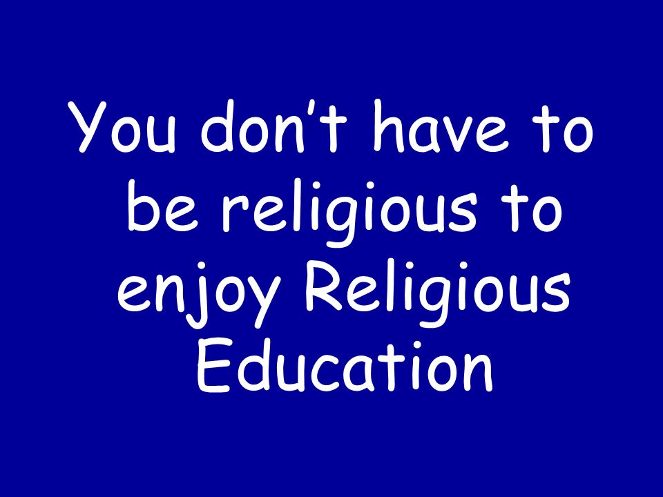 You dont have to be religious to enjoy Religious Education