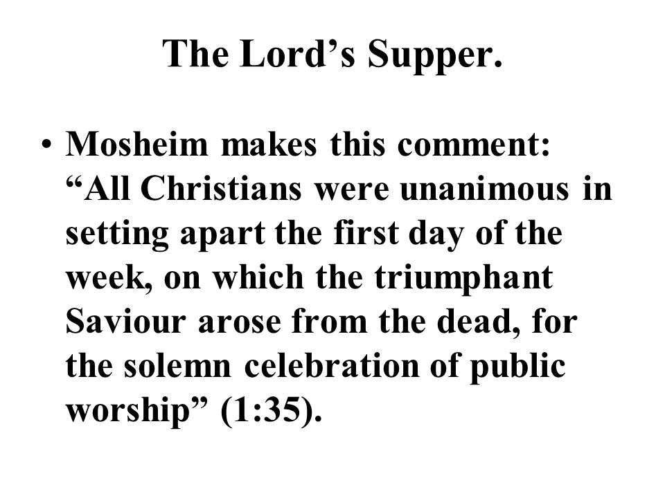 The Lords Supper. Mosheim makes this comment: All Christians were unanimous in setting apart the first day of the week, on which the triumphant Saviou