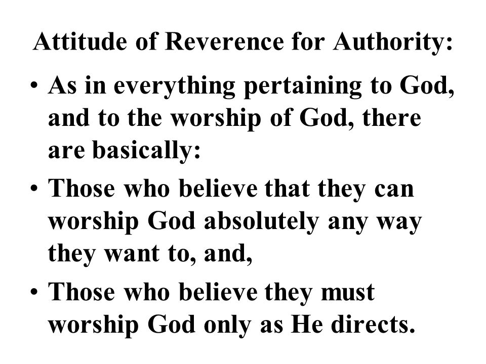 Attitude of Reverence for Authority: As in everything pertaining to God, and to the worship of God, there are basically: Those who believe that they c