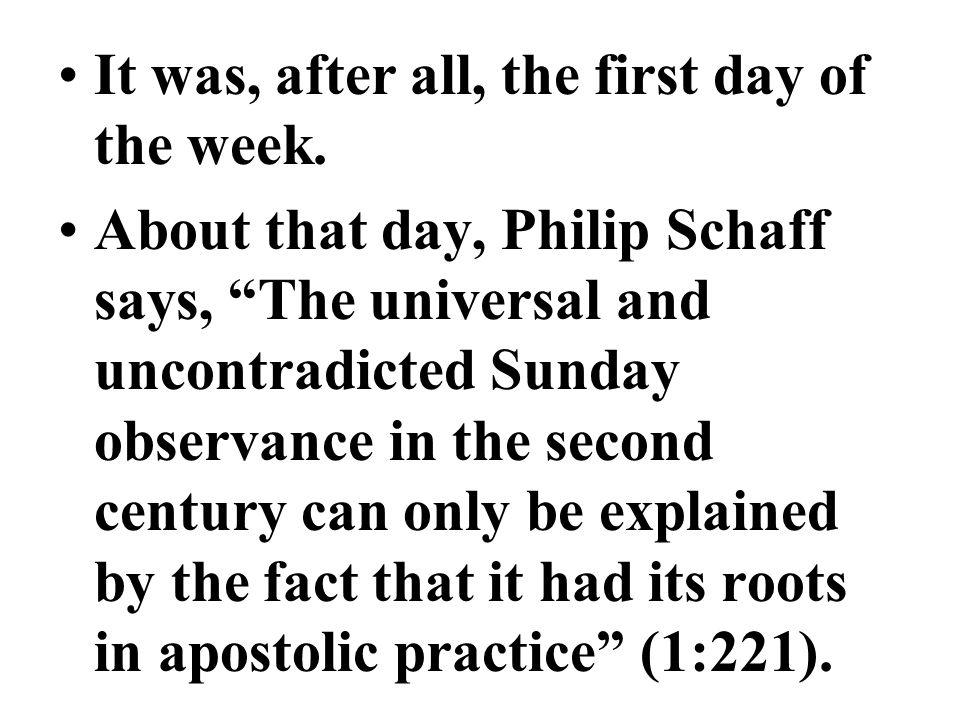 It was, after all, the first day of the week. About that day, Philip Schaff says, The universal and uncontradicted Sunday observance in the second cen