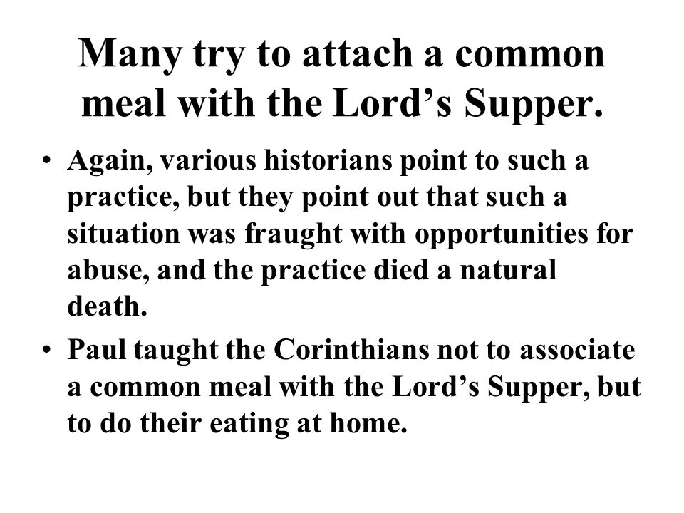 Many try to attach a common meal with the Lords Supper. Again, various historians point to such a practice, but they point out that such a situation w