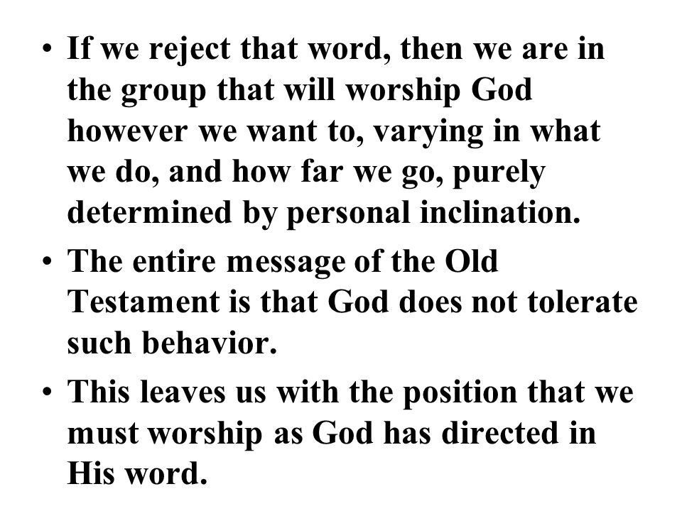 If we reject that word, then we are in the group that will worship God however we want to, varying in what we do, and how far we go, purely determined