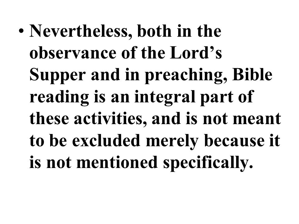 Nevertheless, both in the observance of the Lords Supper and in preaching, Bible reading is an integral part of these activities, and is not meant to