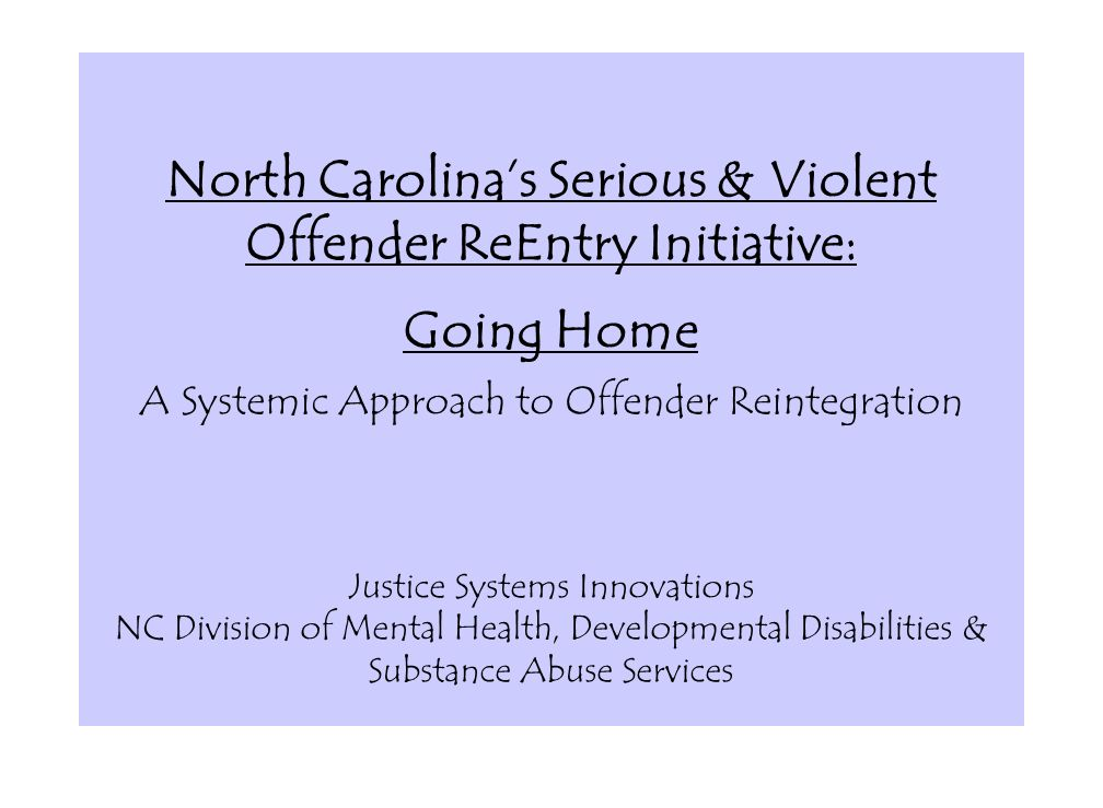 North Carolinas Serious & Violent Offender ReEntry Initiative: Going Home A Systemic Approach to Offender Reintegration Justice Systems Innovations NC