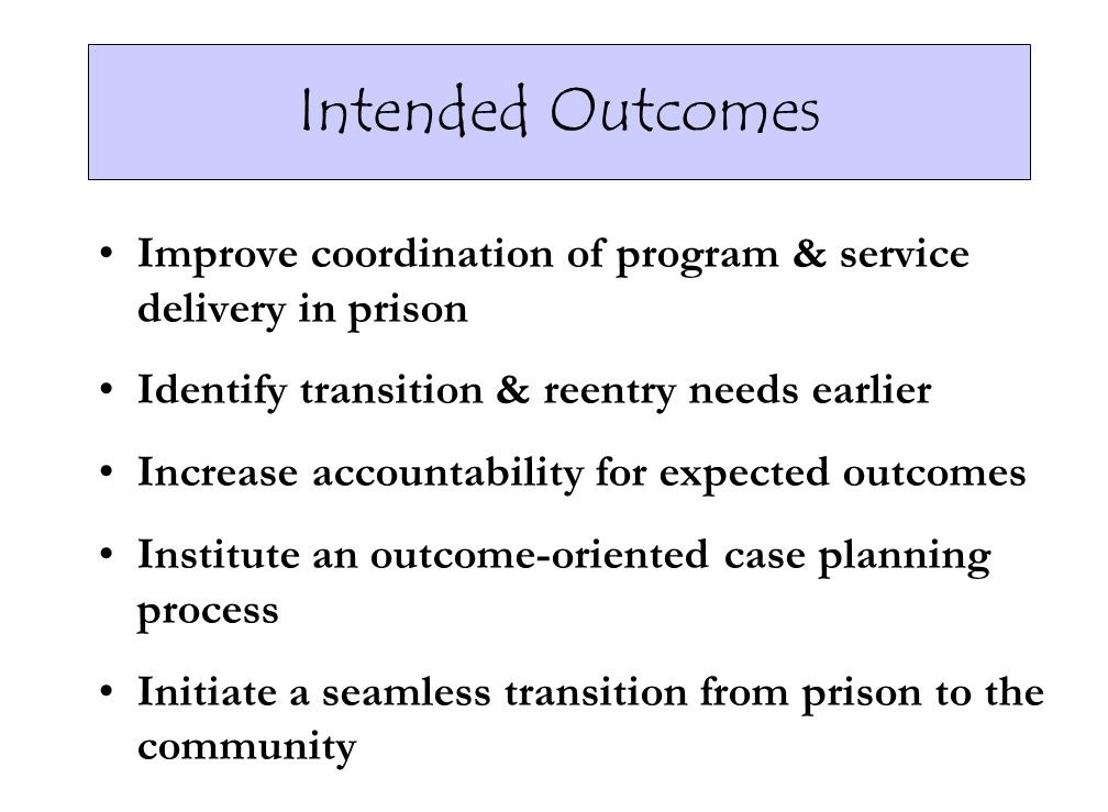 Intended Outcomes Improve coordination of program & service delivery in prison Identify transition & reentry needs earlier Increase accountability for