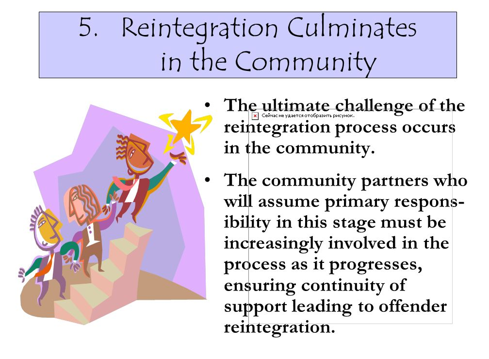 5.Reintegration Culminates in the Community The ultimate challenge of the reintegration process occurs in the community. The community partners who wi