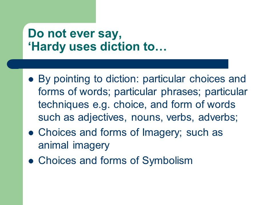 Do not ever say, Hardy uses diction to… By pointing to diction: particular choices and forms of words; particular phrases; particular techniques e.g.