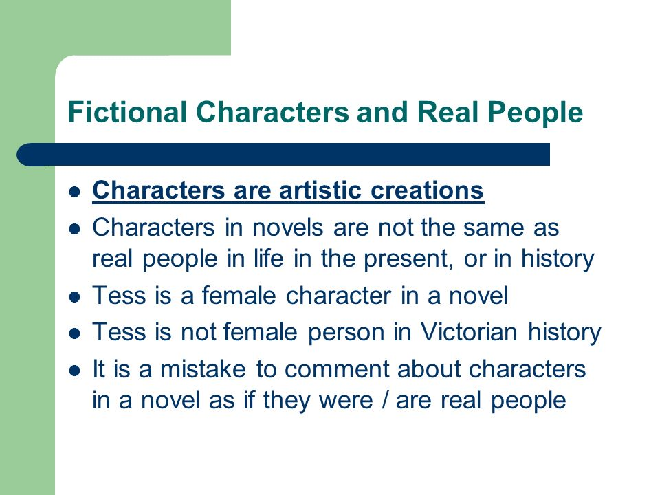 Fictional Characters and Real People Characters are artistic creations Characters in novels are not the same as real people in life in the present, or in history Tess is a female character in a novel Tess is not female person in Victorian history It is a mistake to comment about characters in a novel as if they were / are real people