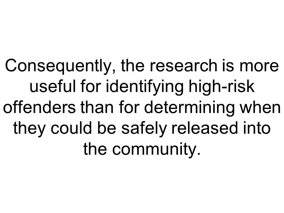 Consequently, the research is more useful for identifying high-risk offenders than for determining when they could be safely released into the communi