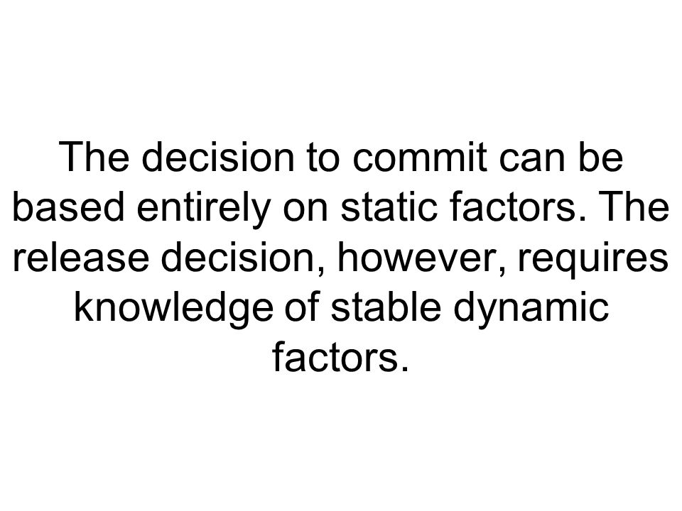 The decision to commit can be based entirely on static factors. The release decision, however, requires knowledge of stable dynamic factors.