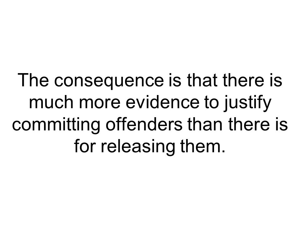 The consequence is that there is much more evidence to justify committing offenders than there is for releasing them.