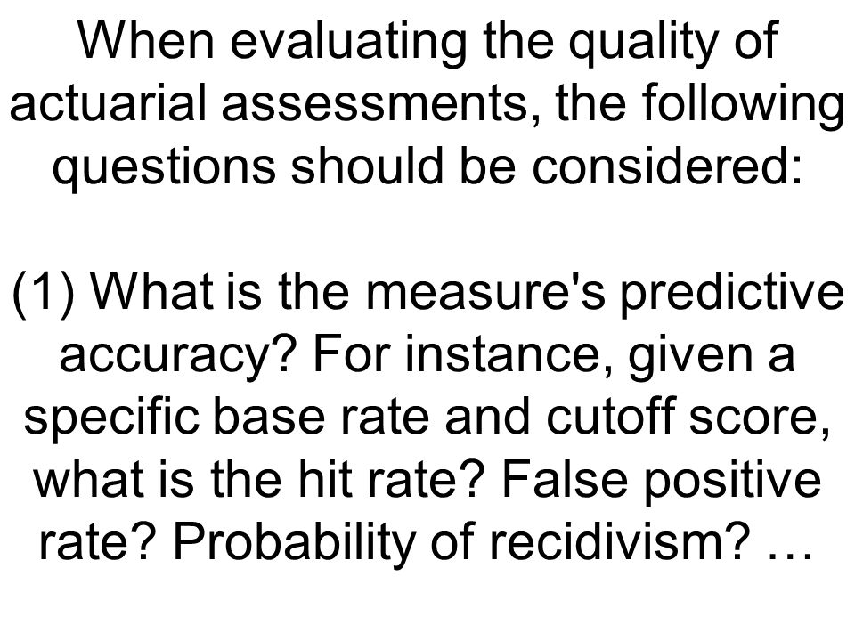 When evaluating the quality of actuarial assessments, the following questions should be considered: (1) What is the measure's predictive accuracy? For
