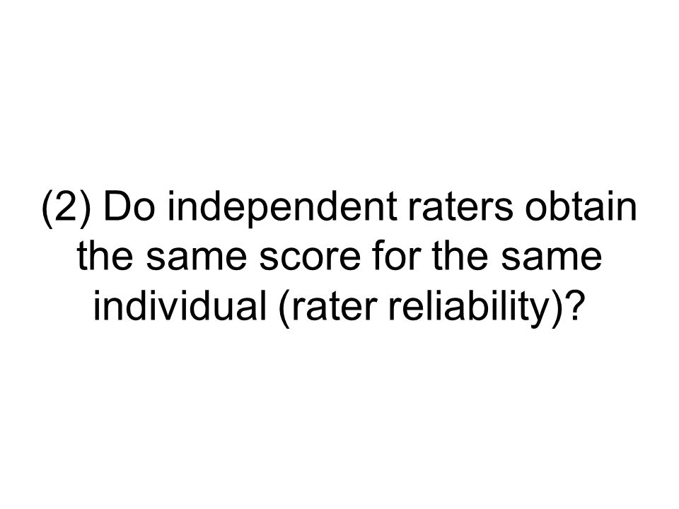 (2) Do independent raters obtain the same score for the same individual (rater reliability)?