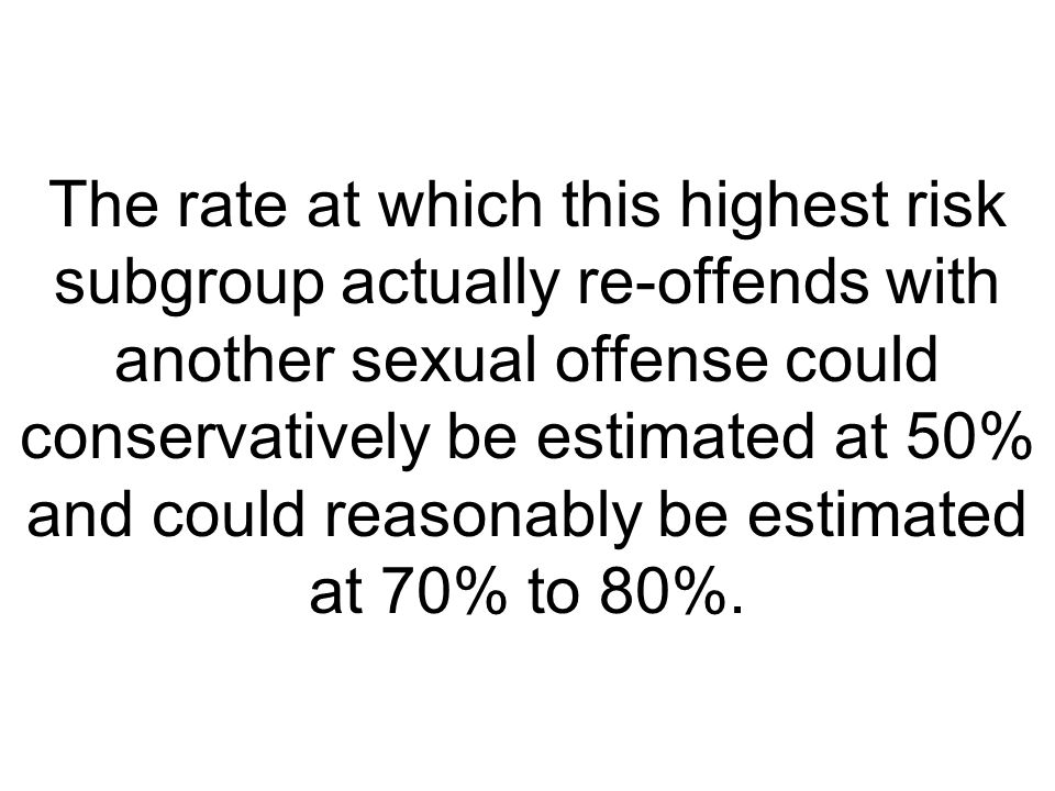 The rate at which this highest risk subgroup actually re-offends with another sexual offense could conservatively be estimated at 50% and could reason