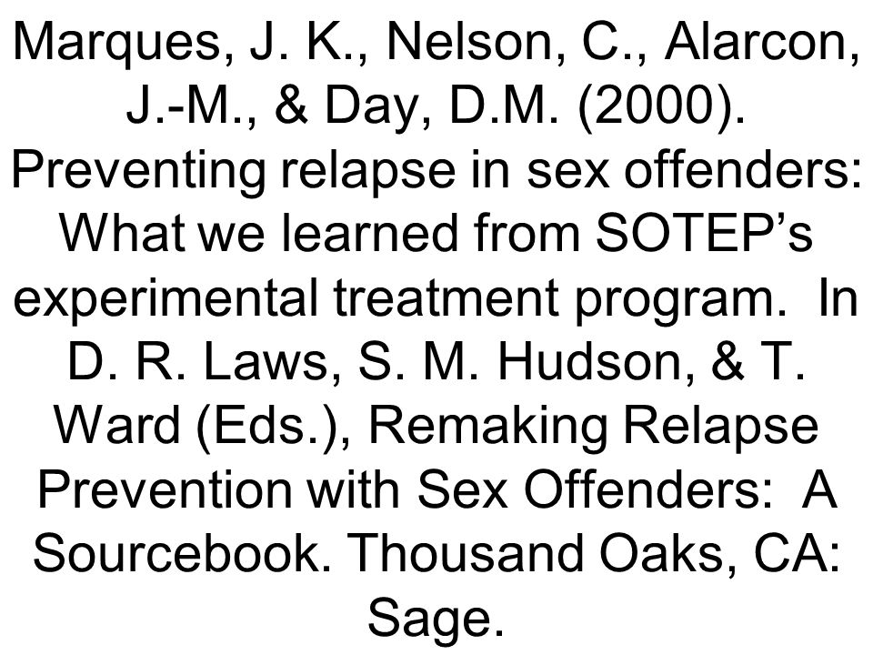 Marques, J. K., Nelson, C., Alarcon, J.-M., & Day, D.M. (2000). Preventing relapse in sex offenders: What we learned from SOTEPs experimental treatmen