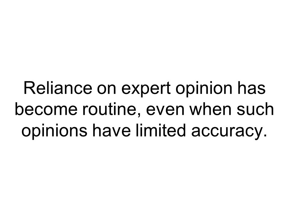Reliance on expert opinion has become routine, even when such opinions have limited accuracy.