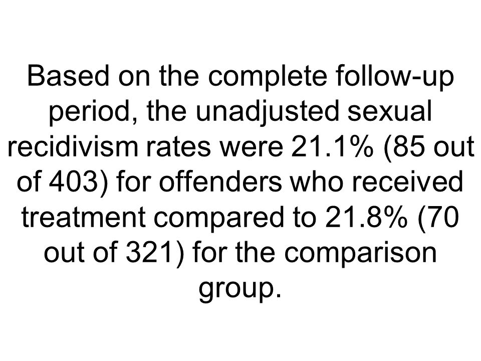 Based on the complete follow-up period, the unadjusted sexual recidivism rates were 21.1% (85 out of 403) for offenders who received treatment compare