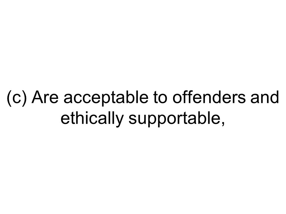 (c) Are acceptable to offenders and ethically supportable,